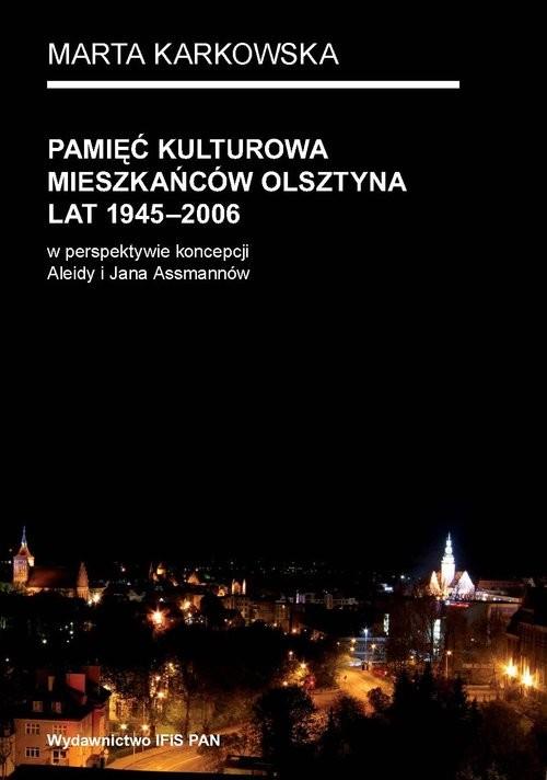 okładka Pamięć kulturowa mieszkańców Olsztyna lat 1945-2006 w perspektywie koncepcji Aleidy i Jana Assmannów, Książka | Karkowska Marta