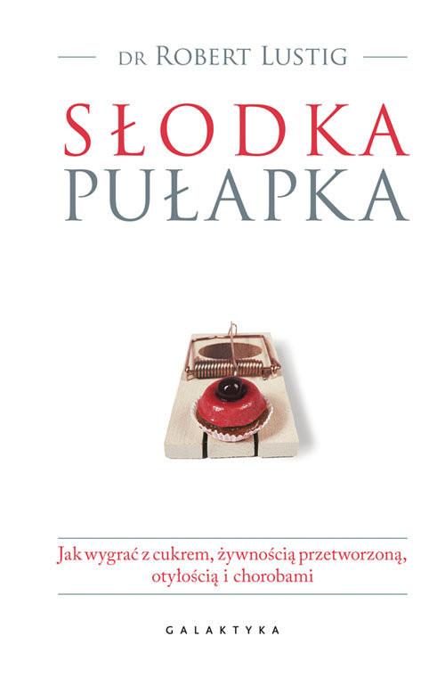 okładka Słodka pułapka Jak wygrać z cukrem, żywnością przetworzoną, otyłością i chorobami, Książka | Lustig Robert