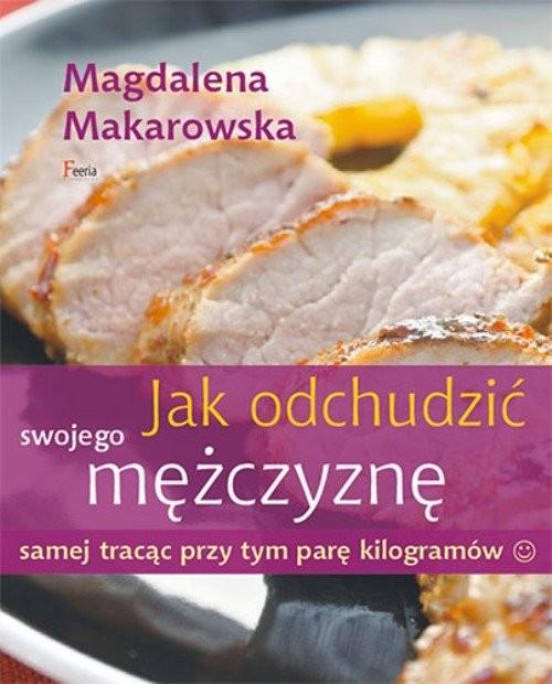 okładka Jak odchudzić swojego mężczyznę samej tracąc przy tym parę kilogramów, Książka | Makarowska Magdalena