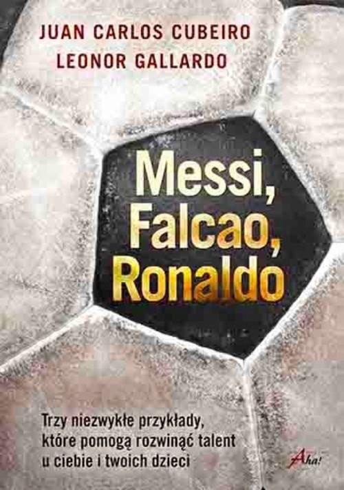 okładka Messi Falcao Ronaldo Trzy niezwykłe przykłady, które pomogą rozwinąć talent u ciebie i twoich dzi, Książka | Leonor Gallardo, Juan Carlos Cubeiro