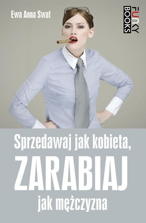 okładka Sprzedawaj jak kobieta, zarabiaj jak mężczyzna, Książka | Ewa Anna Swat