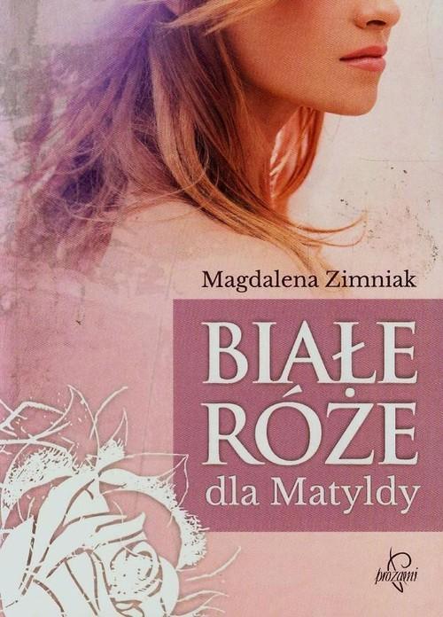 okładka Białe róże dla Matyldy, Książka | Zimniak Magdalena