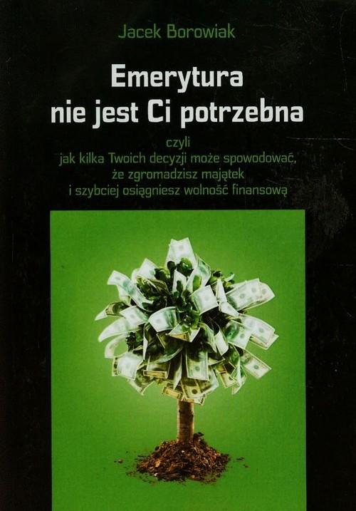 okładka Emerytura nie jest Ci potrzebna czyli jak kilka Twoich decyzji może spowodować, że zgromadzisz majątek i szybciej osiągniesz wolność, Książka | Borowiak Jacek