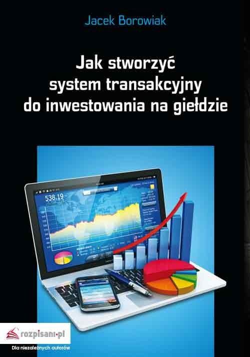 okładka Jak stworzyć system transakcyjny do inwestowania na giełdzie, Książka | Borowiak Jacek
