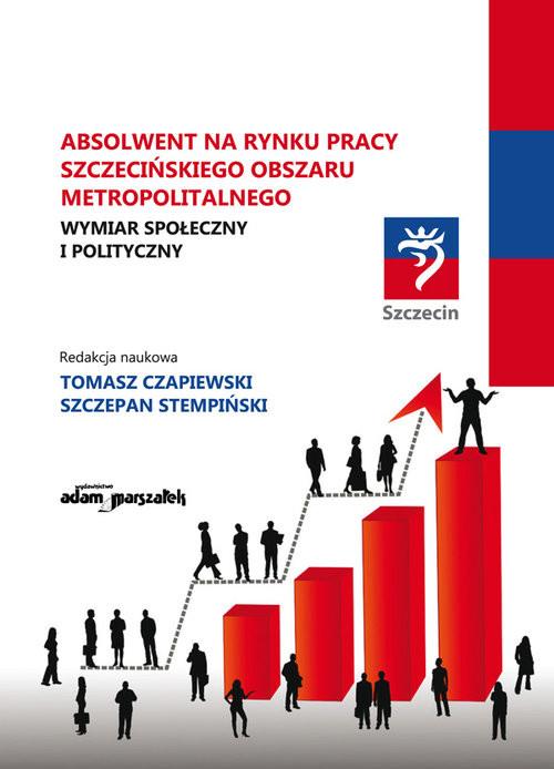 okładka Absolwent na rynku pracy szczecińskiego obszaru metropolitalnego Wymiar społeczny i polityczny., Książka |