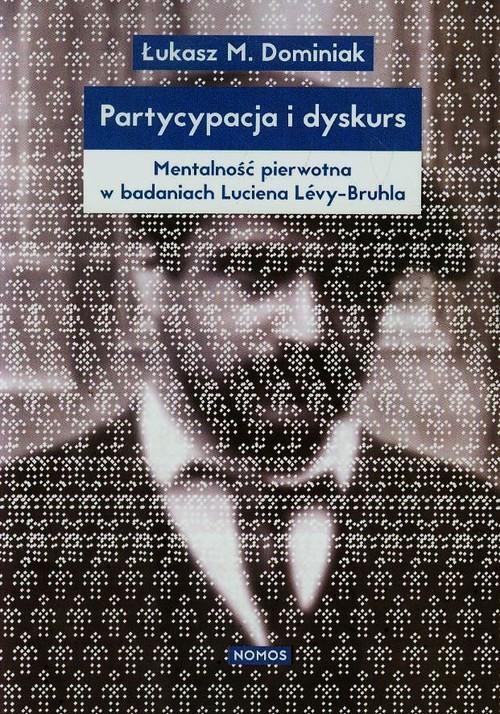 okładka Partycypacja i dyskurs Mentalność pierwotna w badaniach Luciena Levy-Bruhla, Książka | Łukasz M. Dominiak