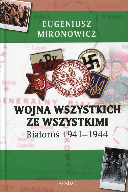 okładka Wojna wszystkich ze wszystkimi Białoruś 1941-1944, Książka   Mironowicz Eugeniusz