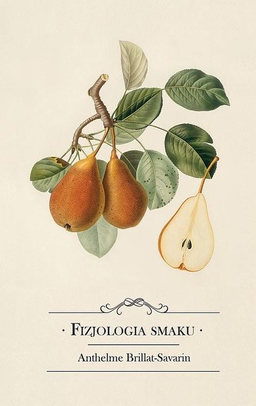 okładka Fizjologia smaku albo medytacje o gastronomii doskonałej, Książka | Brillat-Savarin Anthelme