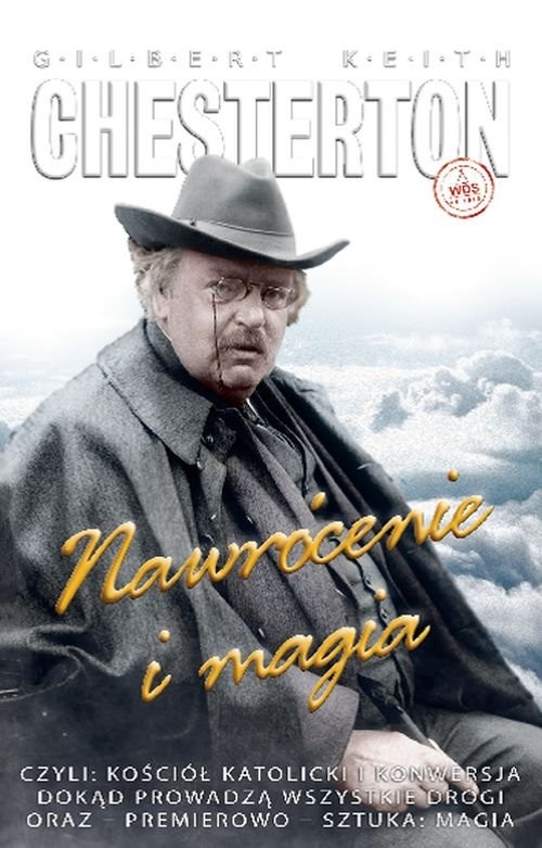 okładka Nawrócenie i magia czyli: Kościół katolicki i konwersja, Dokąd prowadzą wszystkie drogi oraz – premierowo – sztuka: Magksiążka      Gilbert Keith  Chesterton