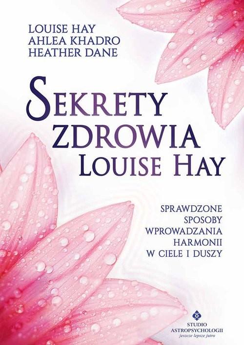 okładka Sekrety zdrowia Louise Hay Sprawdzone sposoby wprowadzania harmonii w ciele i duszyksiążka |  | Louise Hay, Ahlea Khadro, Heather Dane