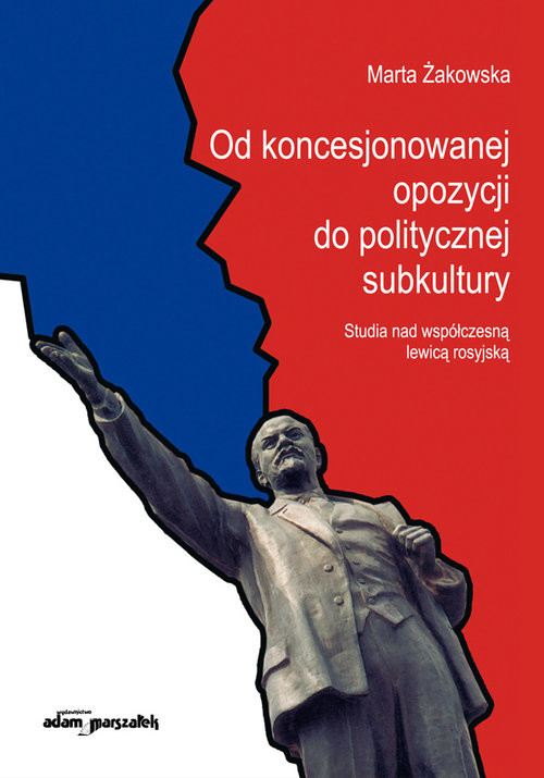 okładka Od koncesjonowanej opozycji do politycznej subkultury Studia nad współczesną lewicą rosyjską., Książka   Żakowska Marta