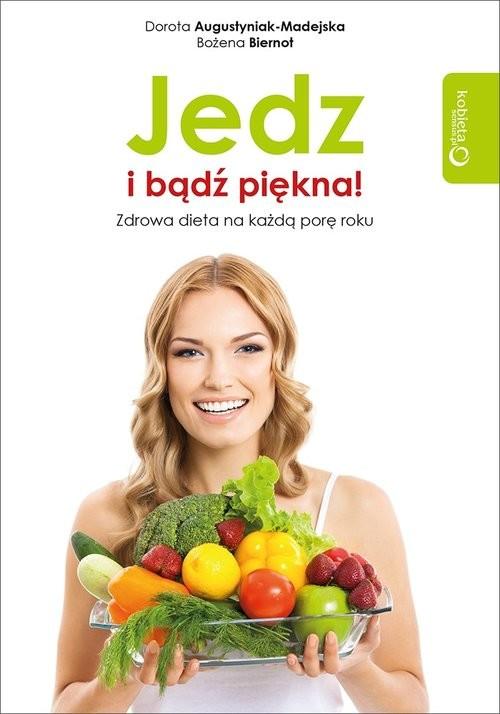 okładka Jedz i bądź piękna! Zdrowa dieta na każdą porę roku, Książka | Dorota Augustyniak-Madejska, Bożena Biernot