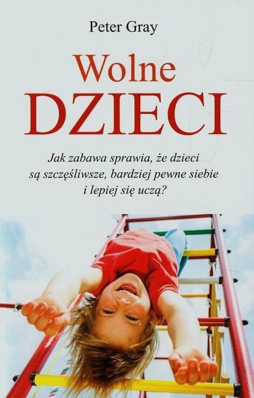 okładka Wolne dzieci Jak zabawa sprawia, że dzieci są szczęśliwsze, bardziej pewne siebie i lepiej się uczą?, Książka | Gray Peter