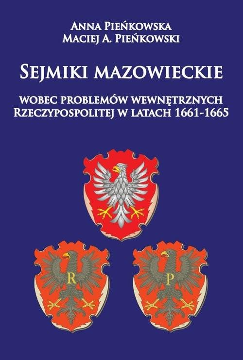 okładka Sejmiki mazowieckie wobec problemów wewnętrznych Rzeczypospolitej w latach 1661-1665, Książka | Anna Pieńkowska, Maciej A. Pieńkowski