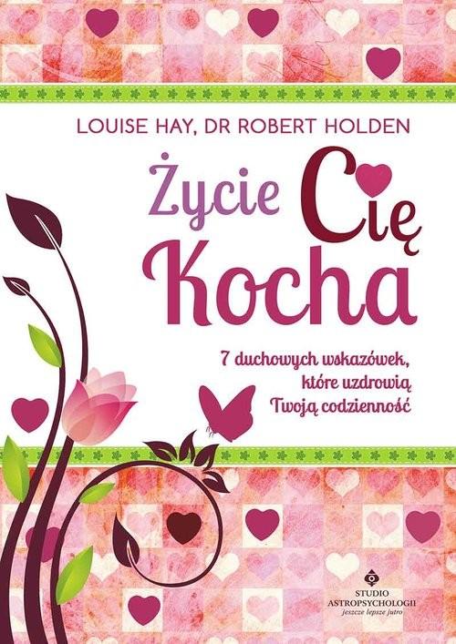 okładka Życie Cię kocha 7 duchowych wskazówek, które uzdrowią Twoją codzienność, Książka | Louise Hay, Robert Holden