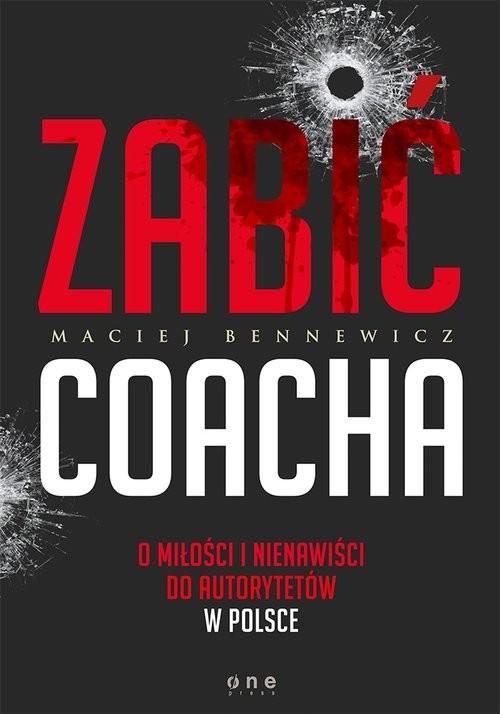 okładka Zabić coacha O miłości i nienawiści do autorytetów w Polsce, Książka | Maciej Bennewicz