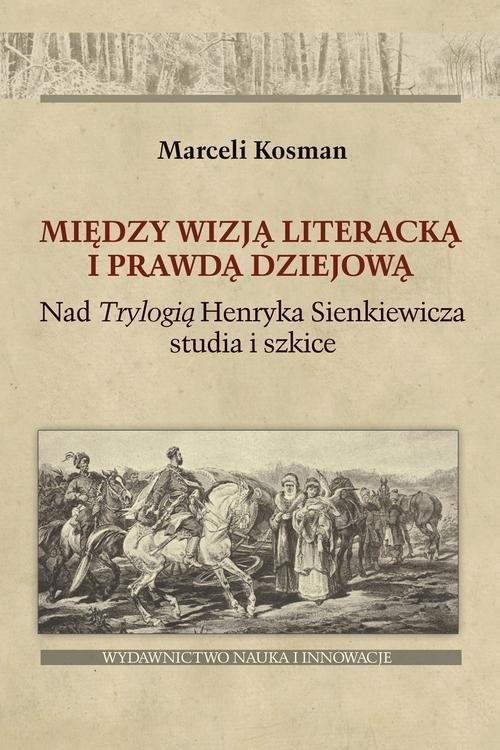 okładka Między wizją literacką i prawdą dziejową Nad  Trylogią Henryka Sienkiewicza studia i szkice, Książka | Kosman Marceli