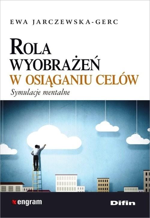okładka Rola wyobrażeń w osiąganiu celów Symulacje mentalne, Książka | Jarczewska-Gerc Ewa