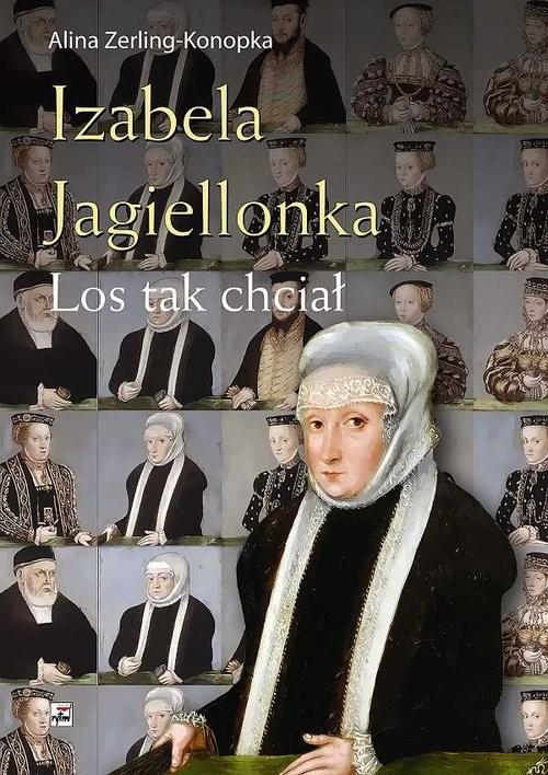 okładka Izabela Jagiellonka. Los tak chciał, Książka | Zerling-Konopka Alina