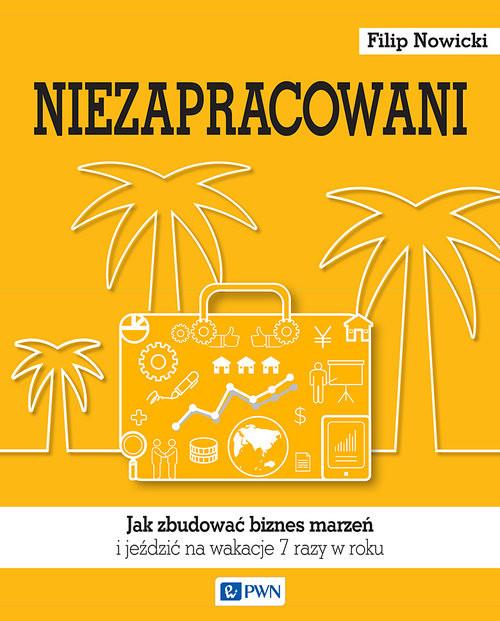 okładka Niezapracowani Jak zbudować biznes marzeń i jeździć na wakacje 7 razy w rokuksiążka |  | Filip  Nowicki