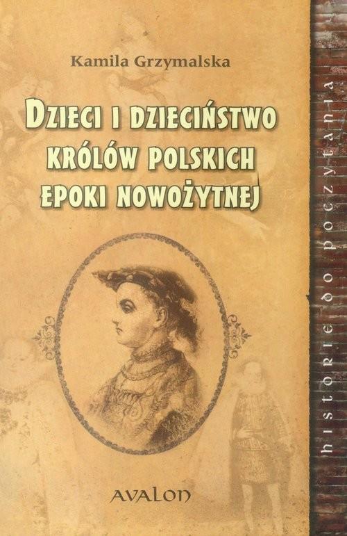 okładka Dzieci i dzieciństwo królów polskich epoki nowożytnej, Książka | Grzymalska Kamila