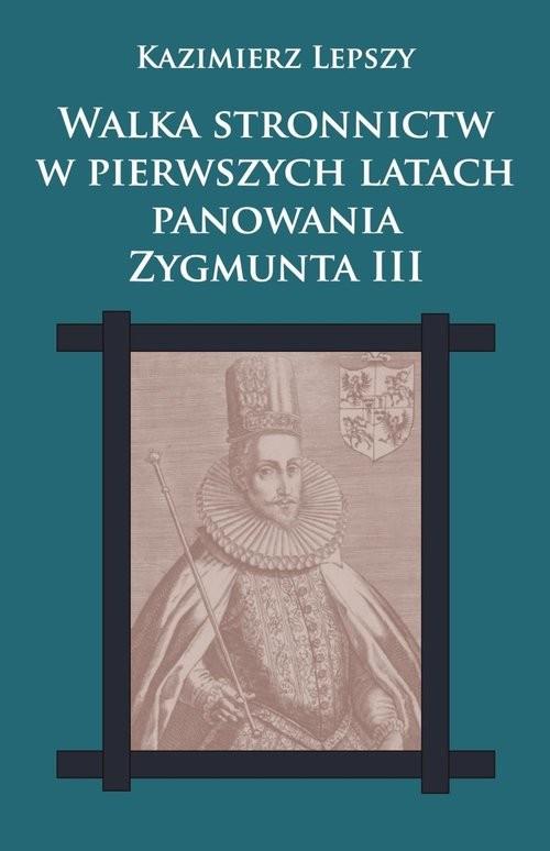 okładka Walka stronnictw w pierwszych latach panowania Zygmunta III, Książka | Lepszy Kazimierz