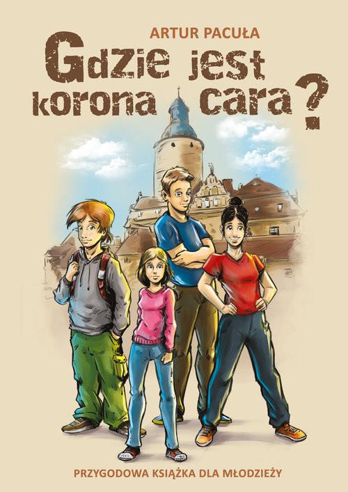 okładka Gdzie jest korona cara? Przygodowa książka dla młodzieży, Książka   Pacuła Artur