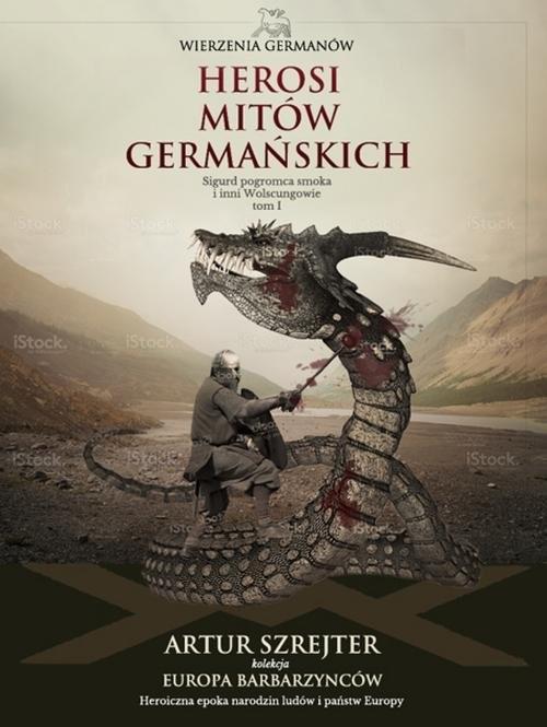 okładka Wierzenia Germanów Tom 1 Herosi mitów germańskich Sigurd pogromca smoka i inni Wolsungowie, Książka | Szrejter Artur