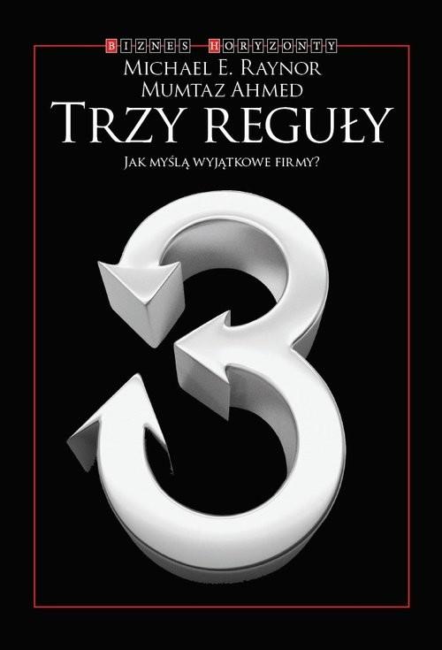 okładka Trzy reguły Jak myślą wyjątkowe firmy, Książka | Michael E. Raynor, Mumtaz Ahmed