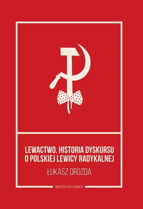 okładka Lewactwo Historia dyskursu o polskiej lewicy radykalnej, Książka | Drozda Łukasz