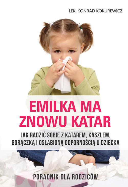 okładka Emilka ma znowu katar Poradnik dla rodziców Jak radzić sobie z katarem, kaszlem, gorączką i osłabioną odpornością u dziecka, Książka | Kokurewicz Konrad