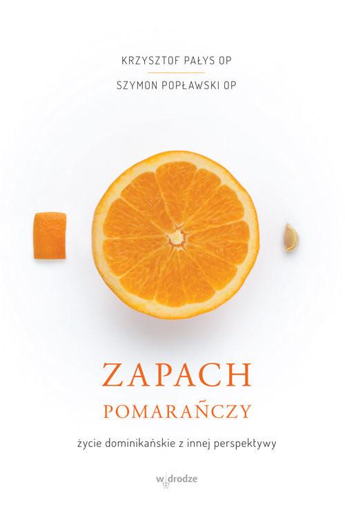 okładka Zapach pomarańczy Życie dominikańskie z innej perspektywy, Książka | Krzysztof Pałys, Szymon Popławski