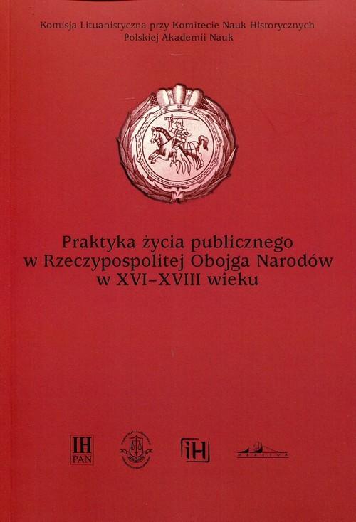 okładka Praktyka życia publicznego  w Rzeczypospolitej Obojga Narodów w XVI-XVIII wieku, Książka |