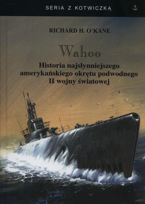 okładka Wahoo Historia najsłynniejszego amerykańskiego okrętu podwodnego II wojny światowej, Książka | Richard H. OKane