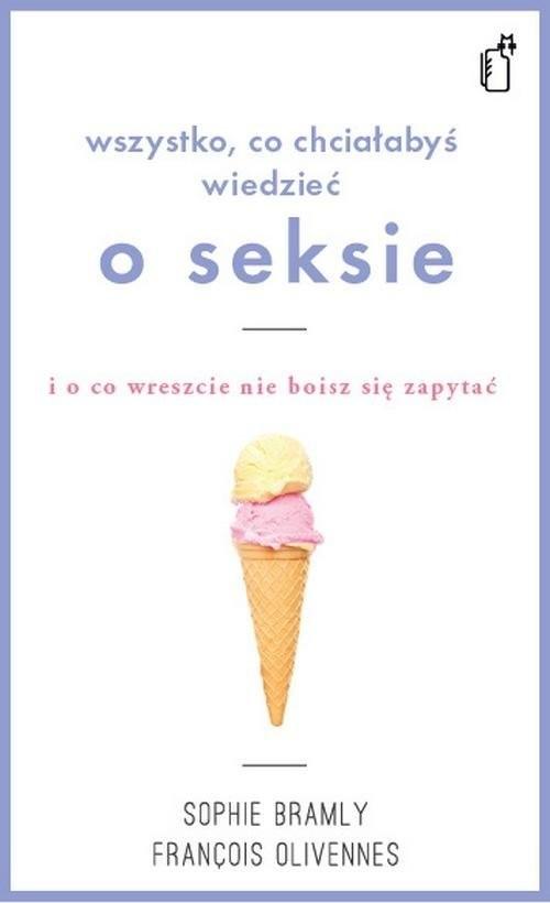 okładka Wszystko co chciałabyś wiedzieć o seksie i o co wreszcie nie boisz się zapytać, Książka | François Olivennes, Sophie Bramly