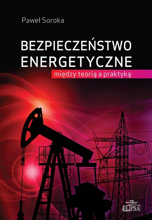 okładka Bezpieczeństwo energetyczne: między teorią a praktyką, Książka | Paweł Soroka