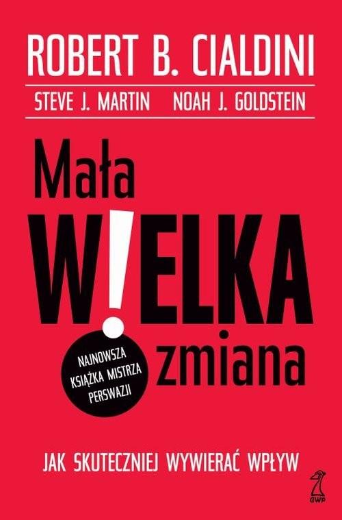 okładka Mała WIELKA zmiana Jak skuteczniej wywierać wpływ, Książka | Robert B. Cialdini, Steve J. Martin, Goldstei
