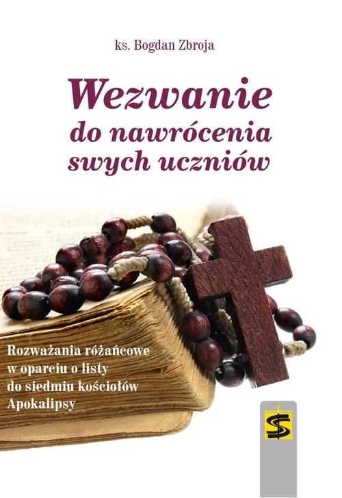 okładka Wezwanie do nawrócenia swych uczniów Rozważania różańcowe w oparciu o listy do siedmiu kościołów Apokalipsy, Książka | Zbroja Bogdan