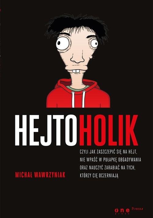 okładka Hejtoholik czyli jak zaszczepić się na hejt nie wpaść w pułapkę obgadywania oraz nauczyć zarabiać, Książka | Michał Wawrzyniak