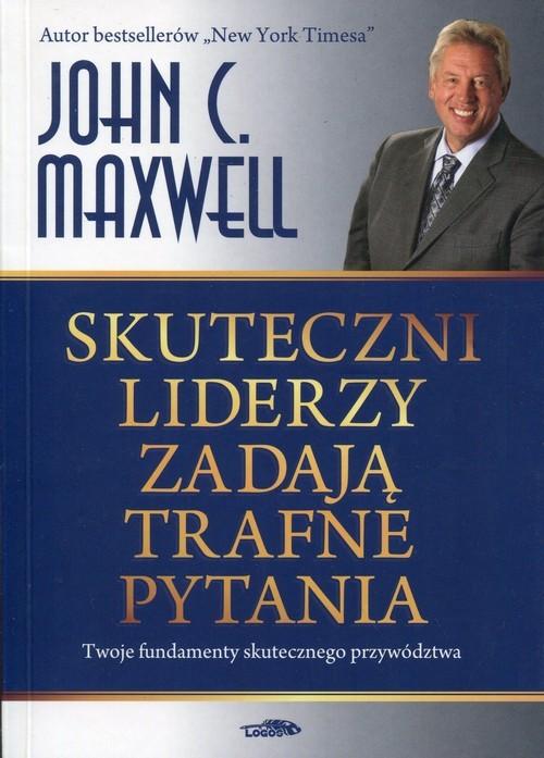 okładka Skuteczni liderzy zadają trafne pytania Twoje fundamenty skutecznego przywództwaksiążka |  | John C. Maxwell