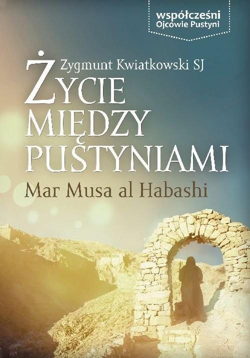 okładka Życie między pustyniami Mar Musa Al Habashi, Książka | Zygmunt Kwiatkowski