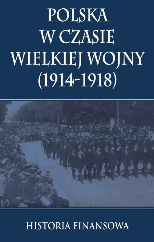 okładka Polska w czasie Wielkiej Wojny 1914-1918 Historia finansowa, Książka | Praca Zbiorowa