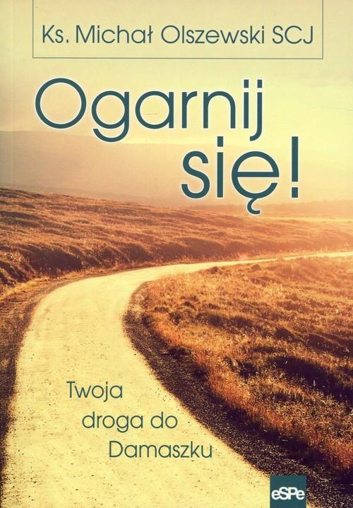 okładka Ogarnij się! Twoja droga do Damaszku, Książka | Olszewski Michał