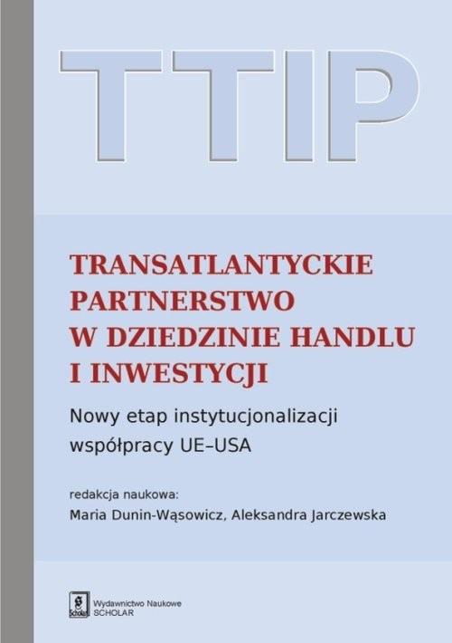 okładka TTIP Transatlantyckie Partnerstwo w dziedzinie Handlu i Inwestycji Nowy etap instytucjonalizacji współpracy UE-USA, Książka | Maria Dunin-Wąsowicz, Aleksandra ( Jarczewska