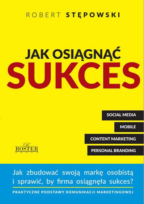 okładka Jak osiągnąć sukces Jak zbudować swoją marke osobistą i sprawić, by firma osiągnęła sukces?książka      Robert Stępowski