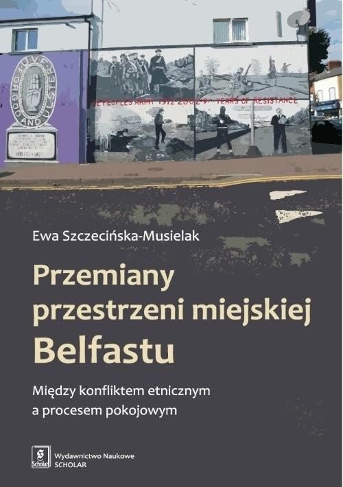 okładka Przemiany przestrzeni miejskiej Belfastu Między konfliktem etnicznym a procesem pokojowym, Książka   Szczecińska-Musielak Ewa