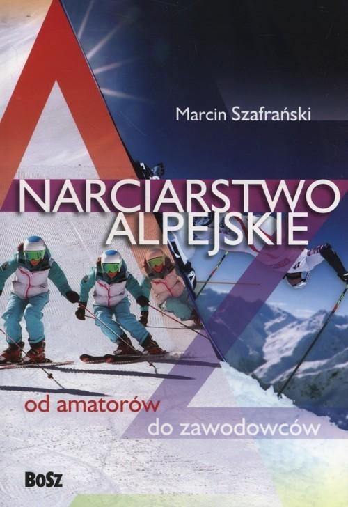 okładka Narciarstwo alpejskie od amatorów do zawodowców, Książka | Szafrański Marcin
