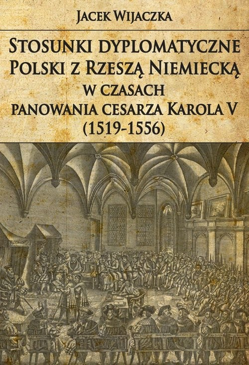 okładka Stosunki dyplomatyczne Polski z Rzeszą Niemiecką w czasach panowania cesarza Karola V (1519-1556), Książka | Wijaczka Jacek