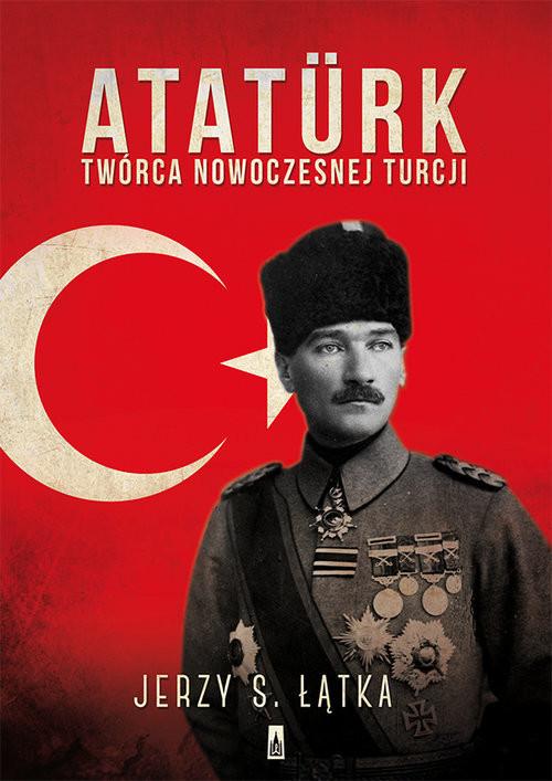 okładka Atatürk. Twórca nowoczesnej Turcji, Książka | Jerzy S. Łątka