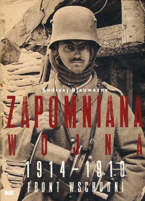 okładka Zapomniana wojna 1914-1918 Front wschodni I wojny światowej, Książka | Nieuważny Andrzej